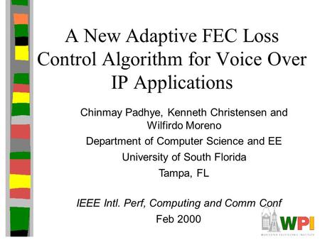 A New Adaptive FEC Loss Control Algorithm for Voice Over IP Applications Chinmay Padhye, Kenneth Christensen and Wilfirdo Moreno Department of Computer.
