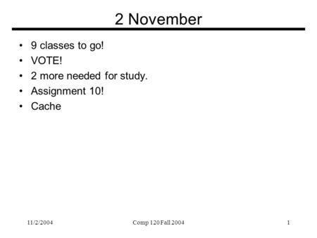 11/2/2004Comp 120 Fall 20041 2 November 9 classes to go! VOTE! 2 more needed for study. Assignment 10! Cache.