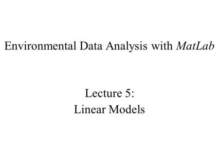 Environmental Data Analysis with MatLab Lecture 5: Linear Models.