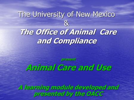 The University of New Mexico & The Office of Animal Care and Compliance present Animal Care and Use A learning module developed and presented by the OACC.