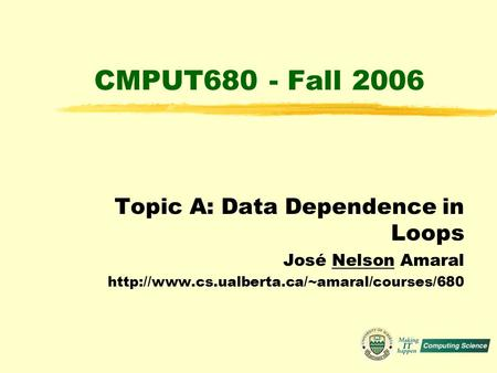 CMPUT680 - Fall 2006 Topic A: Data Dependence in Loops José Nelson Amaral