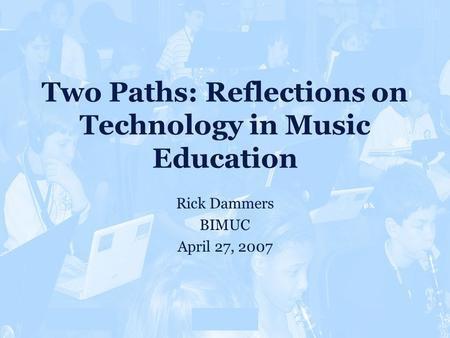 Overview CMOther 80% Two Paths: Reflections on Technology in Music Education Rick Dammers BIMUC April 27, 2007 Rationale.