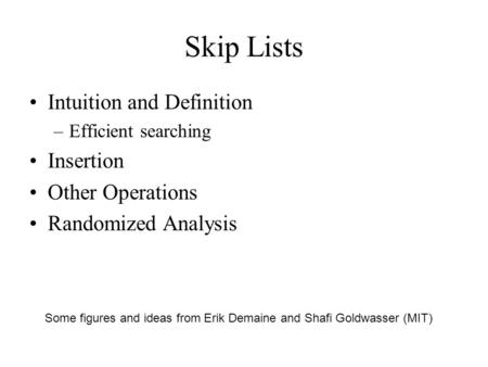 Skip Lists Intuition and Definition –Efficient searching Insertion Other Operations Randomized Analysis Some figures and ideas from Erik Demaine and Shafi.