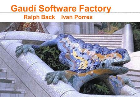 Gaudí Software Factory Ralph Back Ivan Porres. Gaudí Software Factory It is a place to build good software and to find the best way to build good software.