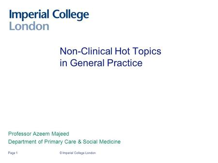 © Imperial College LondonPage 1 Non-Clinical Hot Topics in General Practice Professor Azeem Majeed Department of Primary Care & Social Medicine.