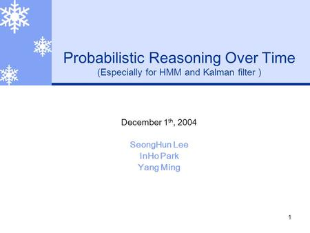 1 Probabilistic Reasoning Over Time (Especially for HMM and Kalman filter ) December 1 th, 2004 SeongHun Lee InHo Park Yang Ming.
