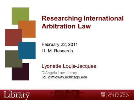 Researching International Arbitration Law February 22, 2011 LL.M. Research Lyonette Louis-Jacques D'Angelo Law Library