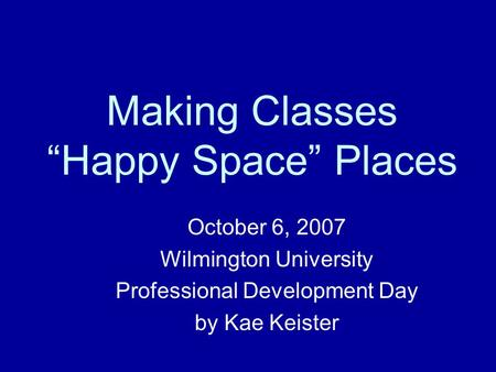 "Making Classes ""Happy Space"" Places October 6, 2007 Wilmington University Professional Development Day by Kae Keister."