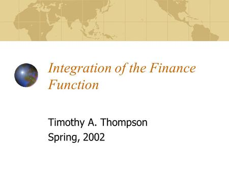 Integration of the Finance Function Timothy A. Thompson Spring, 2002.
