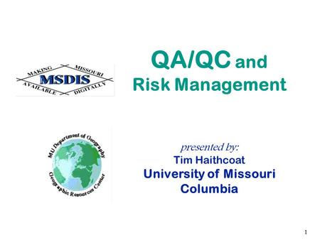 1 presented by: Tim Haithcoat University of Missouri Columbia QA/QC and Risk Management.