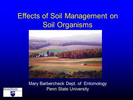 Effects of Soil Management on Soil Organisms Mary Barbercheck Dept. of Entomology Penn State University.