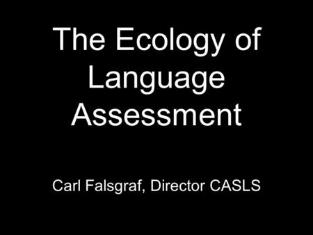 The Ecology of Language Assessment Carl Falsgraf, Director CASLS.