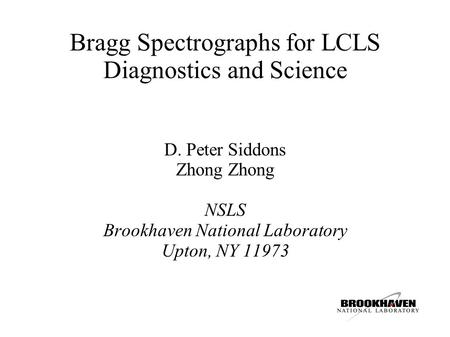 Bragg Spectrographs for LCLS Diagnostics and Science D. Peter Siddons Zhong NSLS Brookhaven National Laboratory Upton, NY 11973.