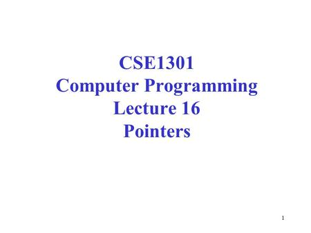 1 CSE1301 Computer Programming Lecture 16 Pointers.