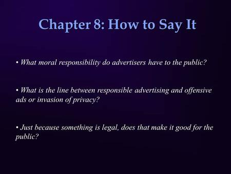 Chapter 8: How to Say It What moral responsibility do advertisers have to the public? What is the line between responsible advertising and offensive ads.