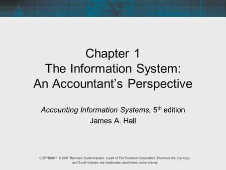 Chapter 1 The Information System: An Accountant's Perspective Accounting Information Systems, 5 th edition James A. Hall COPYRIGHT © 2007 Thomson South-Western,