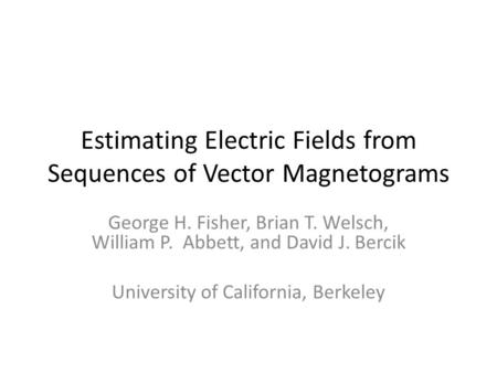 Estimating Electric Fields from Sequences of Vector Magnetograms George H. Fisher, Brian T. Welsch, William P. Abbett, and David J. Bercik University of.