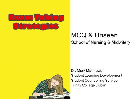 MCQ & Unseen School of Nursing & Midwifery Dr. Mark Matthews Student Learning Development Student Counselling Service Trinity College Dublin.
