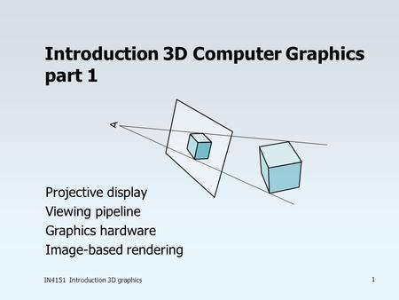 IN4151 Introduction 3D graphics 1 Introduction 3D Computer Graphics part 1 Projective display Viewing pipeline Graphics hardware Image-based rendering.
