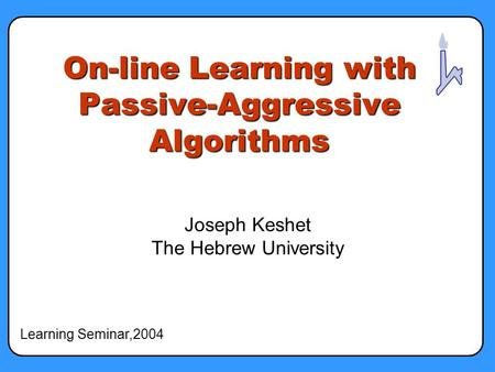 On-line Learning with Passive-Aggressive Algorithms Joseph Keshet The Hebrew University Learning Seminar,2004.