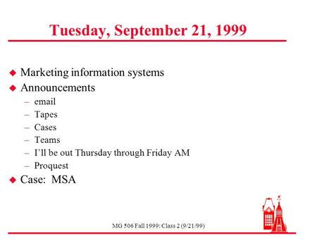 MG 506 Fall 1999: Class 2 (9/21/99) Tuesday, September 21, 1999 u Marketing information systems u Announcements –email –Tapes –Cases –Teams –I'll be out.