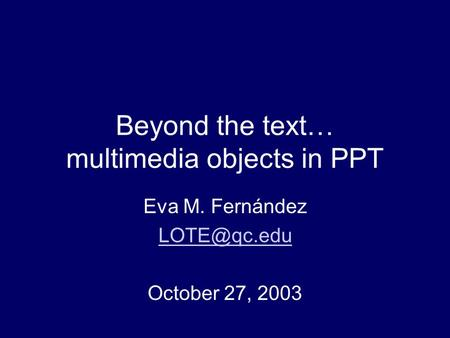 Beyond the text… multimedia objects in PPT Eva M. Fernández October 27, 2003.