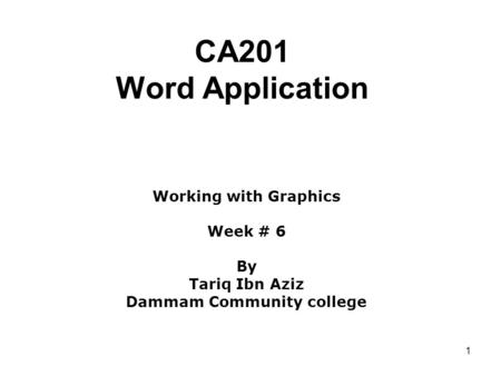1 CA201 Word Application Working with Graphics Week # 6 By Tariq Ibn Aziz Dammam Community college.