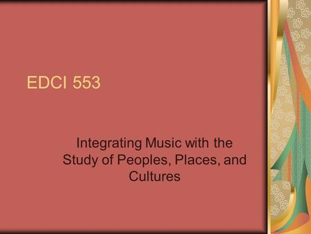 EDCI 553 Integrating Music with the Study of Peoples, Places, and Cultures.