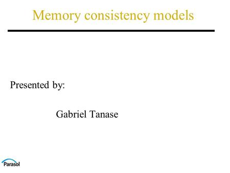 Memory consistency models Presented by: Gabriel Tanase.