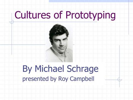 Cultures of Prototyping By Michael Schrage presented by Roy Campbell.