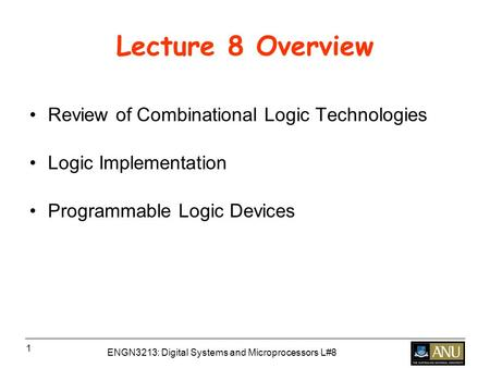 ENGN3213: Digital Systems and Microprocessors L#8 1 Lecture 8 Overview Review of Combinational Logic Technologies Logic Implementation Programmable Logic.
