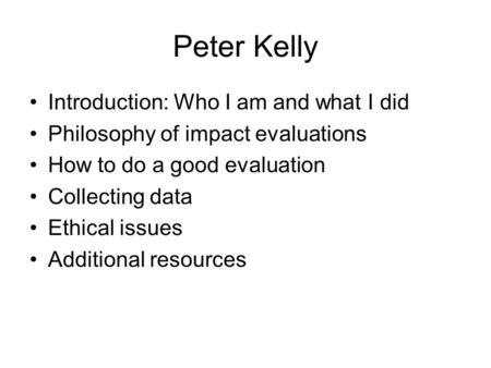 Peter Kelly Introduction: Who I am and what I did Philosophy of impact evaluations How to do a good evaluation Collecting data Ethical issues Additional.
