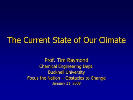 The Current State of Our Climate Prof. Tim Raymond Chemical Engineering Dept. Bucknell University Focus the Nation – Obstacles to Change January 31, 2008.