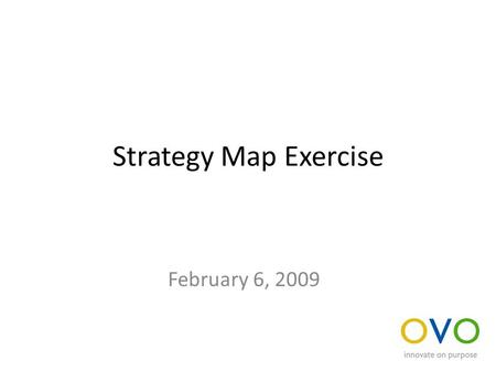 Strategy Map Exercise February 6, 2009. Build a strategy map For your business unit or a specific product, build a strategy map that defines the key value.