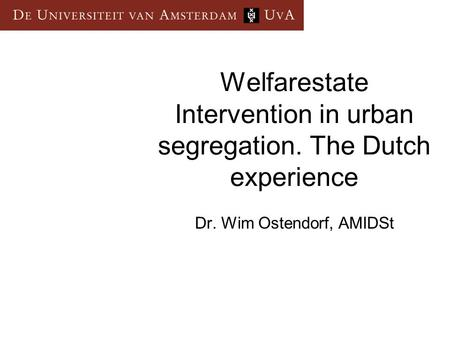 Welfarestate Intervention in urban segregation. The Dutch experience Dr. Wim Ostendorf, AMIDSt.
