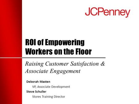 ROI of Empowering Workers on the Floor Raising Customer Satisfaction & Associate Engagement Deborah Masten VP, Associate Development Steve Schuller Stores.
