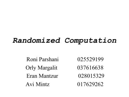 Randomized Computation Roni Parshani 025529199 Orly Margalit037616638 Eran Mantzur 028015329 Avi Mintz017629262.