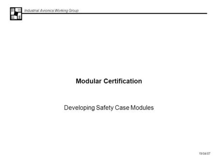 Industrial Avionics Working Group 19/04/07 Modular Certification Developing Safety Case Modules.