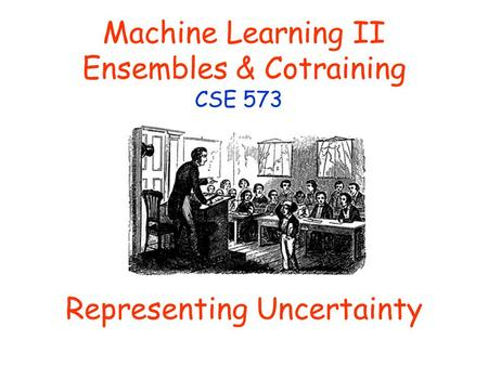Machine Learning II Ensembles & Cotraining CSE 573 Representing Uncertainty.