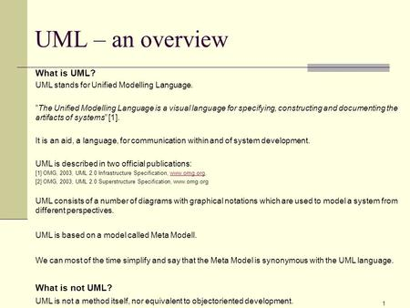 "1 UML – an overview What is UML? UML stands for Unified Modelling Language. ""The Unified Modelling Language is a visual language for specifying, constructing."