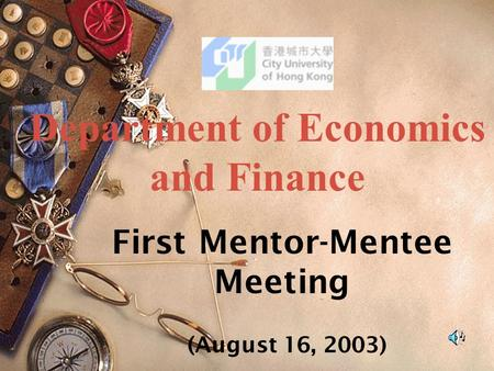 First Mentor-Mentee Meeting (August 16, 2003) Department of Economics and Finance.