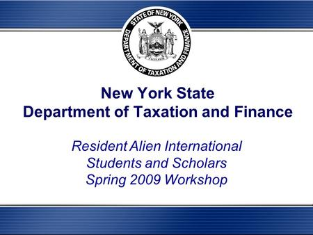 New York State Department of Taxation and Finance Resident Alien International Students and Scholars Spring 2009 Workshop.