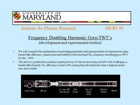 Institute for Plasma Research MURI 99 Frequency Doubling Harmonic Gyro-TWT's (development and experimental studies) We will complete the optimization of.