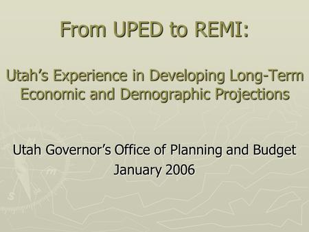 From UPED to REMI: Utah's Experience in Developing Long-Term Economic and Demographic Projections Utah Governor's Office of Planning and Budget January.