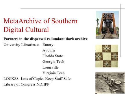 MetaArchive of Southern Digital Cultural Partners in the dispersed redundant dark archive University Libraries at Emory Auburn Florida State Georgia Tech.