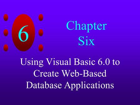 6 Chapter Six Using Visual Basic 6.0 to Create Web-Based Database Applications.