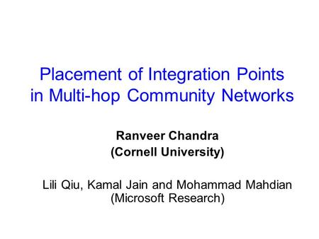 Placement of Integration Points in Multi-hop Community Networks Ranveer Chandra (Cornell University) Lili Qiu, Kamal Jain and Mohammad Mahdian (Microsoft.