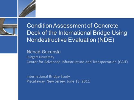 Condition Assessment of Concrete Deck of the International Bridge Using Nondestructive Evaluation (NDE) Nenad Gucunski Rutgers University Center for Advanced.