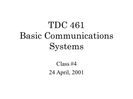 TDC 461 Basic Communications Systems Class #4 24 April, 2001.