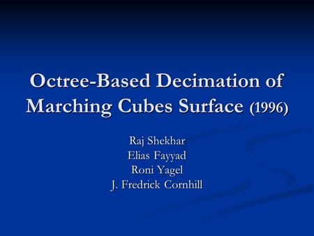 Octree-Based Decimation of Marching Cubes Surface (1996) Raj Shekhar Elias Fayyad Roni Yagel J. Fredrick Cornhill.